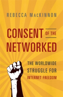 Consent of the Networked : The Worldwide Struggle For Internet Freedom, Paperback / softback Book