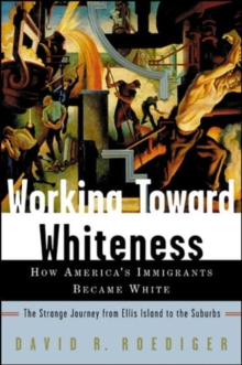 Working Toward Whiteness : How America's Immigrants Became White: The Strange Journey from Ellis Island to the Suburbs, Paperback / softback Book