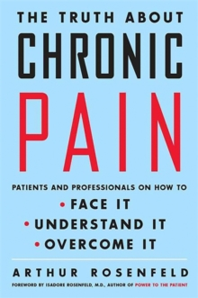 The Truth about Chronic Pain : Patients and Professionals on How to Face It, Understand It, Overcome It, Paperback / softback Book