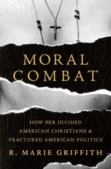 Moral Combat : How Sex Divided American Christians and Fractured American Politics, Hardback Book