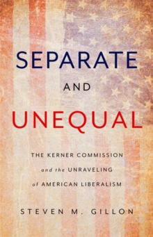 Separate and Unequal : The Kerner Commission and the Unraveling of American Liberalism, Hardback Book