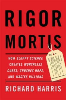 Rigor Mortis : How Sloppy Science Creates Worthless Cures, Crushes Hope, and Wastes Billions, Hardback Book