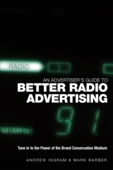 An Advertiser's Guide to Better Radio Advertising : Tune In to the Power of the Brand Conversation Medium, Hardback Book