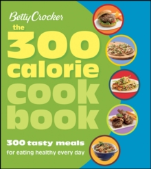 Betty Crocker the 300 Calorie Cookbook : 300 Tasty Meals for Eating Healthy Every Day, Paperback Book