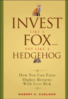 Invest Like a Fox... Not Like a Hedgehog : How You Can Earn Higher Returns With Less Risk, Hardback Book
