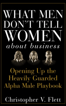 What Men Don't Tell Women About Business : Opening Up the Heavily Guarded Alpha Male Playbook, Hardback Book