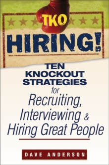 TKO Hiring! : Ten Knockout Strategies for Recruiting, Interviewing, and Hiring Great People, Paperback / softback Book