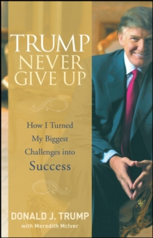 Trump Never Give Up : How I Turned My Biggest Challenges Into Success, Hardback Book