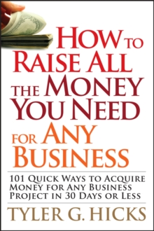 How to Raise All the Money You Need for Any Business : 101 Quick Ways to Acquire Money for Any Business Project in 30 Days or Less, Paperback / softback Book
