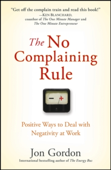 The No Complaining Rule : Positive Ways to Deal with Negativity at Work, PDF eBook