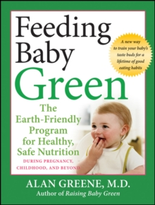 Feeding Baby Green : The Earth Friendly Program for Healthy, Safe Nutrition During Pregnancy, Childhood, and Beyond, Paperback / softback Book