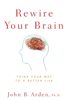 Rewire Your Brain : Think Your Way to a Better Life, Paperback Book