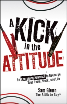 A Kick in the Attitude : An Energizing Approach to Recharge your Team, Work, and Life, Hardback Book
