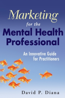 Marketing for the Mental Health Professional : An Innovative Guide for Practitioners, Paperback Book