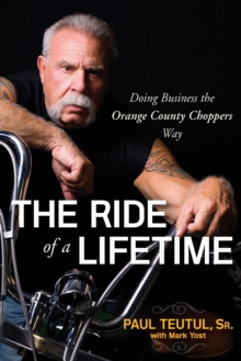 The Ride of a Lifetime : Doing Business the Orange County Choppers Way, Paperback Book
