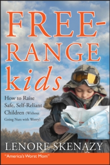 Free-range Kids : How to Raise Safe, Self-reliant Children (Without Going Nuts with Worry), Paperback Book