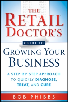 The Retail Doctor's Guide to Growing Your Business : A Step-by-Step Approach to Quickly Diagnose, Treat, and Cure, Paperback / softback Book