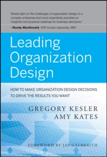 Leading Organization Design : How to Make Organization Design Decisions to Drive the Results You Want, Hardback Book