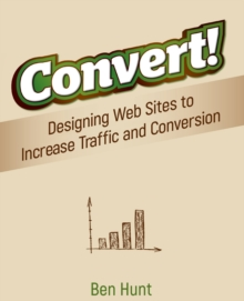Convert! : Designing Web Sites to Increase Traffic and Conversion, Paperback / softback Book