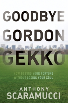Goodbye Gordon Gekko : How to Find Your Fortune Without Losing Your Soul, Hardback Book