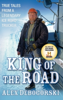 King of the Road : True Tales from a Legendary Ice Road Trucker, Hardback Book