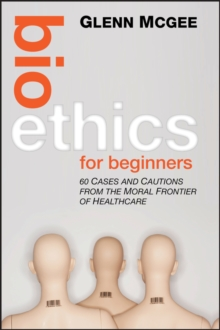 Bioethics for Beginners : 60 Cases and Cautions from the Moral Frontier of Healthcare, Hardback Book