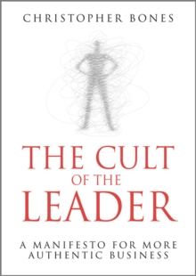 The Cult of the Leader : A Manifesto for More Authentic Business, Hardback Book