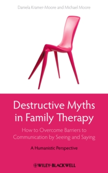 Destructive Myths in Family Therapy : How to Overcome Barriers to Communication by Seeing and Saying - A Humanistic Perspective, Hardback Book