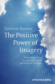 The Positive Power of Imagery : Harnessing Client Imagination in CBT and Related Therapies, Paperback / softback Book