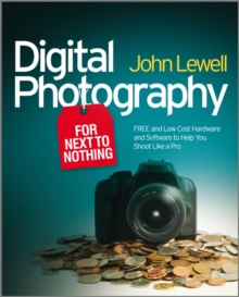 Digital Photography for Next to Nothing : Free and Low Cost Hardware and Software to Help You Shoot Like a Pro, Paperback / softback Book