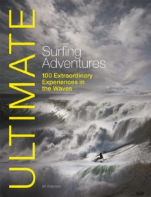 Ultimate Surfing Adventures : 100 Extraordinary Experiences in the Waves, Paperback Book