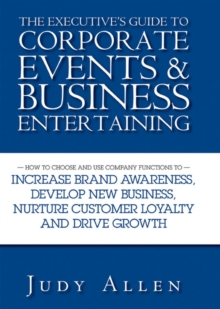 The Executive's Guide to Corporate Events and Business Entertaining : How to Choose and Use Corporate Functions to Increase Brand Awareness, Develop New Business, Nurture Customer Loyalty and Drive Gr, Hardback Book
