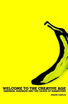 Welcome to the Creative Age : Bananas, Business and the Death of Marketing, Hardback Book