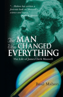 The Man Who Changed Everything : The Life of James Clerk Maxwell, Paperback / softback Book