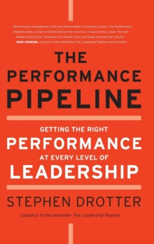 The Performance Pipeline : Getting the Right Performance At Every Level of Leadership, Hardback Book