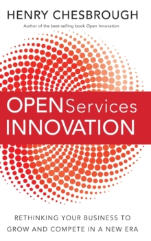 Open Services Innovation : Rethinking Your Business to Grow and Compete in a New Era, Hardback Book