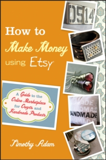 How to Make Money Using Etsy : A Guide to the Online Marketplace for Crafts and Handmade Products, Paperback / softback Book