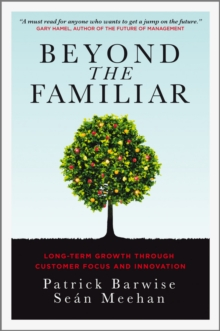 Beyond the Familiar : Long-Term Growth Through Customer Focus and Innovation, Hardback Book