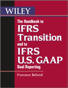 The Handbook to IFRS Transition and to IFRS U.S. GAAP Dual Reporting : Interpretation, Implementation and Application to Grey Areas, Paperback / softback Book