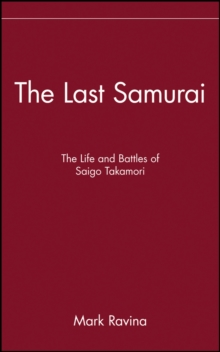The Last Samurai : The Life and Battles of Saigo Takamori, Hardback Book