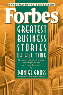 Forbes Greatest Business Stories of All Time : 20 Inspiring Tales of Entrepreneurs Who Changed the Way We Live and Do Business, Paperback Book