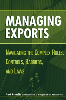 Managing Exports : Navigating the Complex Rules, Controls, Barriers, and Laws, Hardback Book