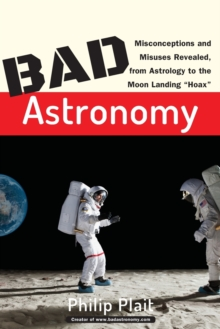 "Bad Astronomy : Misconceptions and Misuses Revealed, from Astrology to the Moon Landing ""Hoax"", Paperback / softback Book"