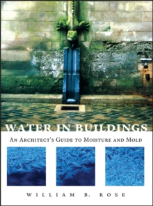 Water in Buildings : An Architect's Guide to Moisture and Mold, Hardback Book