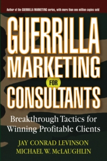 Guerrilla Marketing for Consultants : Breakthrough Tactics for Winning Profitable Clients, Paperback / softback Book