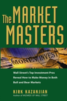 The Market Masters : Wall Street's Top Investment Pros Reveal How to Make Money in Both Bull and Bear Markets, Hardback Book