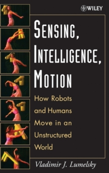 Sensing, Intelligence, Motion : How Robots and Humans Move in an Unstructured World, Hardback Book