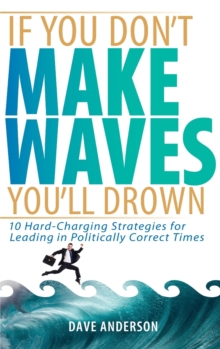 If You Don't Make Waves, You'll Drown : 10 Hard-Charging Strategies for Leading in Politically Correct Times, Hardback Book