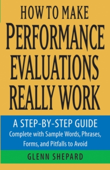 How to Make Performance Evaluations Really Work : A Step-by-Step Guide Complete With Sample Words, Phrases, Forms, and Pitfalls to Avoid, Paperback / softback Book