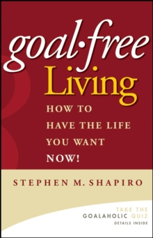 Goal-free Living : How to Have the Life You Want Now!, Hardback Book